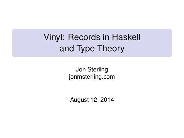 Vinyl: Records in Haskell and Type Theory Jon Sterling jonmsterling.com August 12, 2014