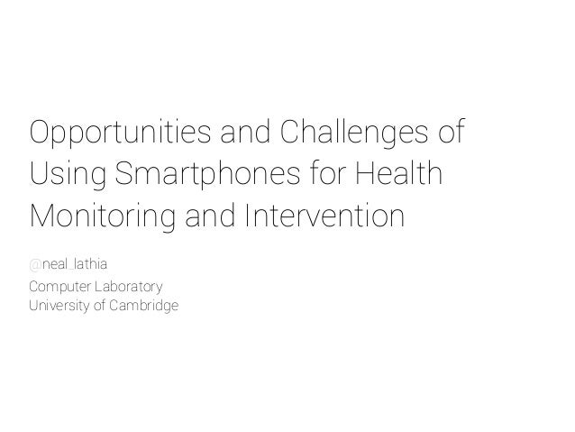 Opportunities and Challenges of  Using Smartphones for Health  Monitoring and Intervention  @neal_lathia  Computer Laborat...