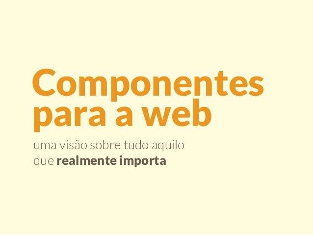 Componentes  para a web  uma visão sobre tudo aquilo  que realmente importa