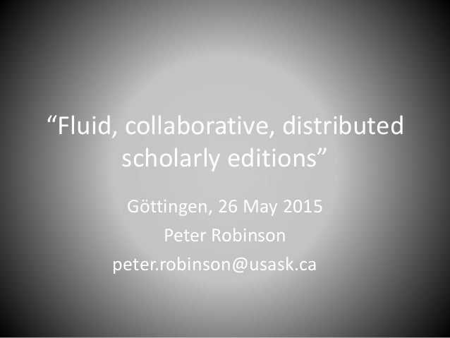 """""""F  uid,  collaborative,  distributed scholarly editions""""  Gottingen,  26 May 2015 Peter Robinson peter. robinson@usask. ca"""