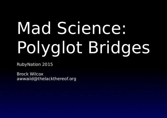 Mad Science: Polyglot Bridges RubyNation 2015 Brock Wilcox awwaiid@thelackthereof.org