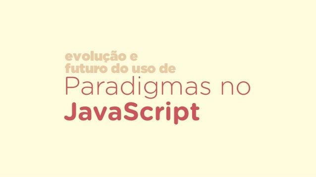 Paradigmas no JavaScript evolução e  futuro do uso de