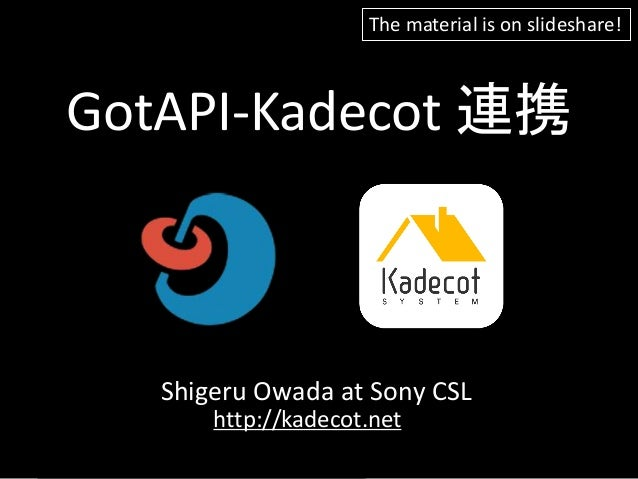 GotAPI-Kadecot 連携 Shigeru Owada at Sony CSL http://kadecot.net The material is on slideshare!