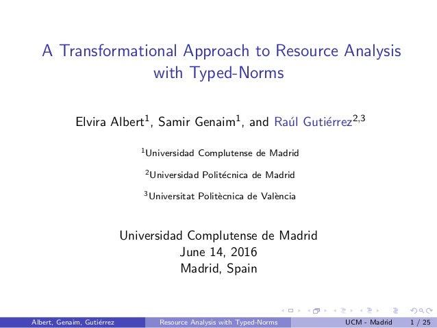 A Transformational Approach to Resource Analysis with Typed-Norms Elvira Albert1, Samir Genaim1, and Ra´ul Guti´errez2,3 1...