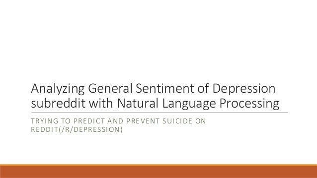 Analyzing General Sentiment of Depression subreddit with Natural Language Processing TRYING TO PREDICT AND PREVENT SUICIDE...