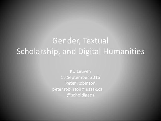 Gender, Textual Scholarship, and Digital Humanities KU Leuven 15 September 2016 Peter Robinson peter.robinson@usask.ca @sc...