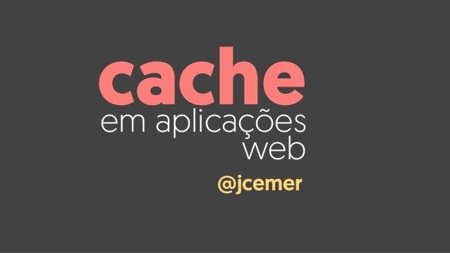 em aplicações web cache @jcemer