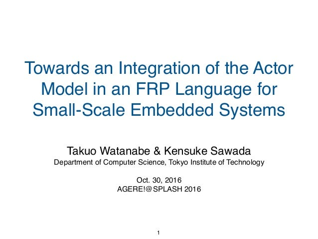 Towards an Integration of the Actor Model in an FRP Language for Small-Scale Embedded Systems Takuo Watanabe & Kensuke Saw...
