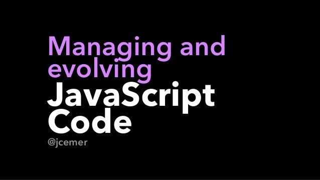 @jcemer Managing and  evolving  JavaScript Code