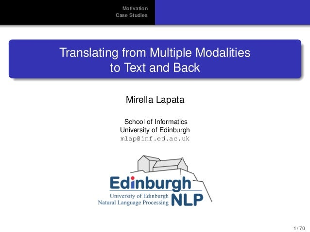 Motivation Case Studies Translating from Multiple Modalities to Text and Back Mirella Lapata School of Informatics Univers...