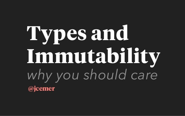 why you should care @jcemer Types and Immutability