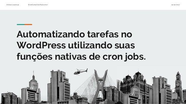 Vinícius Lourenço WordCamp São Paulo 2017 02/12/2017 Automatizando tarefas no WordPress utilizando suas funções nativas de...