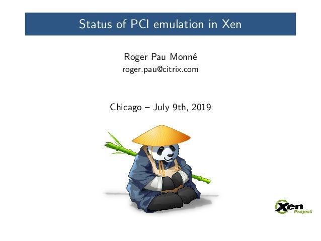 Status of PCI emulation in Xen Roger Pau Monn´e roger.pau@citrix.com Chicago – July 9th, 2019