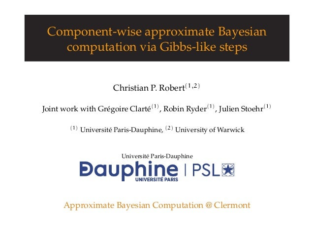 Component-wise approximate Bayesian computation via Gibbs-like steps Christian P. Robert(1,2) Joint work with Grégoire Cla...