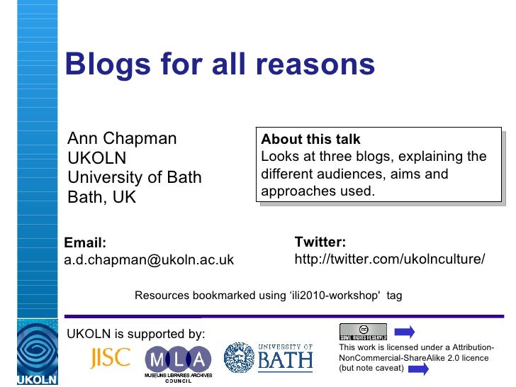 Blogs for all reasons  Ann Chapman UKOLN University of Bath Bath, UK UKOLN is supported by: This work is licensed under a ...