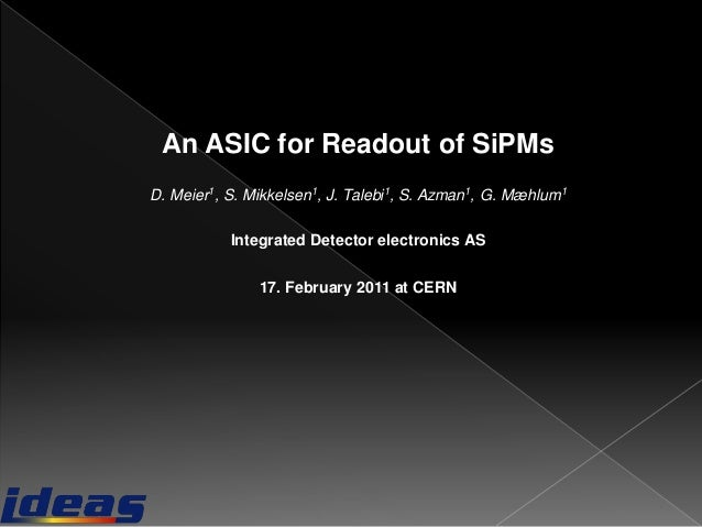 An ASIC for Readout of SiPMsD. Meier1, S. Mikkelsen1, J. Talebi1, S. Azman1, G. Mæhlum1Integrated Detector electronics AS1...