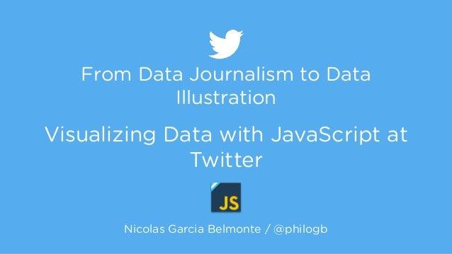 From Data Journalism to Data  Illustration  !  Visualizing Data with JavaScript at  Twitter  Nicolas Garcia Belmonte / @ph...