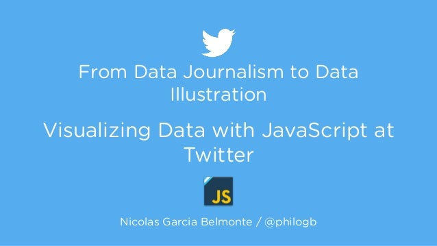 From Data Journalism to Data  Illustration  !  Visualizing Data with JavaScript at  Twitter  Nicolas Garcia Belmonte / @ph...