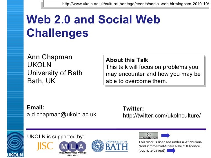 Web 2.0 and Social Web Challenges  Ann Chapman UKOLN University of Bath Bath, UK UKOLN is supported by: This work is licen...