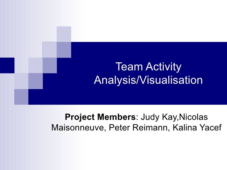 Team Activity Analysis/Visualisation Project Members : Judy Kay,Nicolas Maisonneuve, Peter Reimann, Kalina Yacef