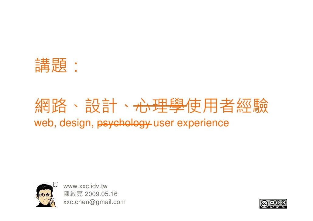 講題:  網路、設計、心理學使用者經驗 web, design, psychology user experience          www.xxc.idv.tw      陳啟亮 2009.05.16      xxc.chen@gmai...