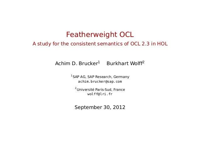 Featherweight OCL A study for the consistent semantics of OCL 2.3 in HOL Achim D. Brucker1 Burkhart Wolff2 1 SAP AG, SAP R...