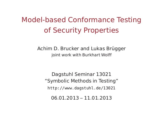 Model-based Conformance Testing of Security Properties Achim D. Brucker and Lukas Brügger joint work with Burkhart Wolff  ...