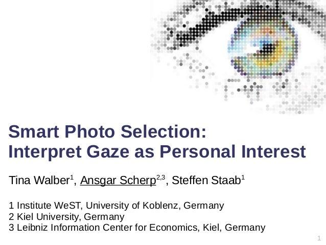 1 Smart Photo Selection: Interpret Gaze as Personal Interest Tina Walber1 , Ansgar Scherp2,3 , Steffen Staab1 1 Institute ...