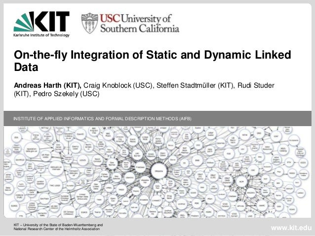 On-the-fly Integration of Static and Dynamic Linked Data Andreas Harth (KIT), Craig Knoblock (USC), Steffen Stadtmüller (K...