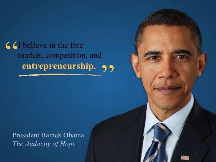 "President Barack Obama The Audacity of Hope I believe in the free  market, competition, and entrepreneurship. "" """