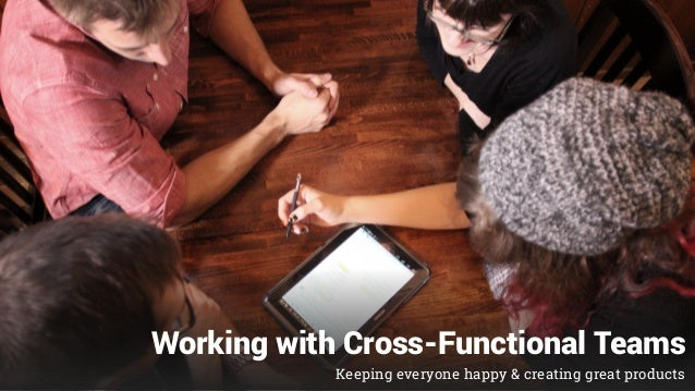 Working with Cross-Functional Teams Keeping everyone happy & creating great products
