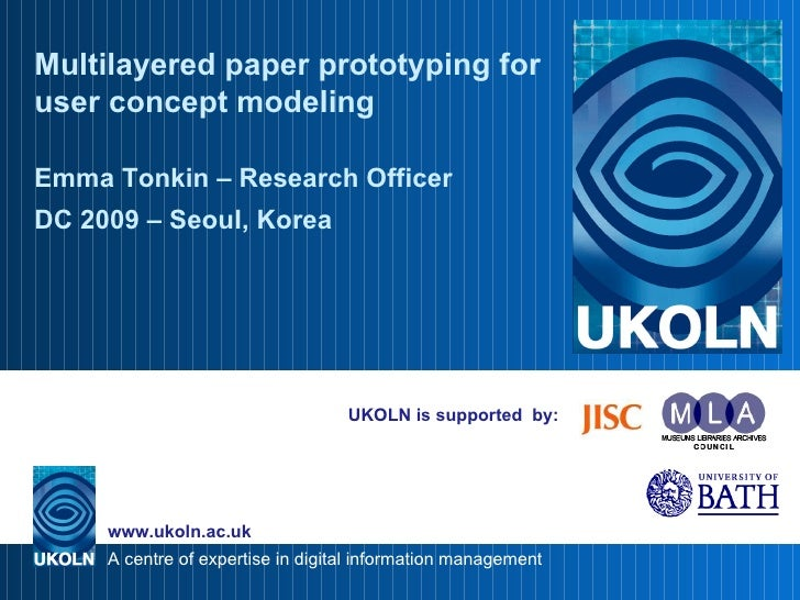 UKOLN is supported  by: Multilayered paper prototyping for user concept modeling Emma Tonkin – Research Officer DC 2009  –...