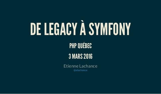 DE LEGACY À SYMFONY PHP QUÉBEC 3 MARS 2016 Etienne Lachance @elachance