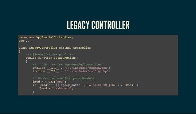 "LEGACY CONTROLLER namespace AppBundleController; use ...; class LegacyController extends Controller { /** @Route(""/index.p..."