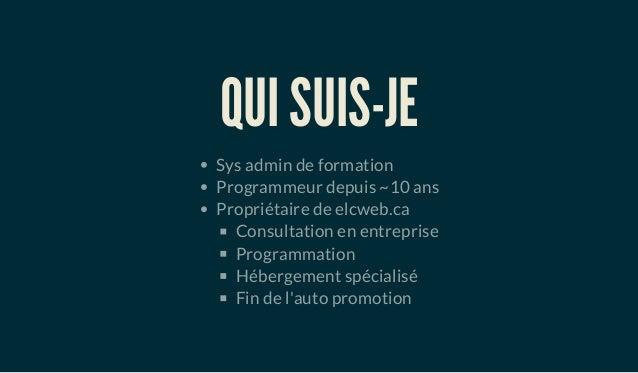 QUI SUIS-JE Sys admin de formation Programmeur depuis ~10 ans Propriétaire de elcweb.ca Consultation en entreprise Program...