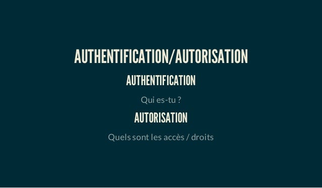 AUTHENTIFICATION/AUTORISATION AUTHENTIFICATION Qui es-tu ? AUTORISATION Quels sont les accès / droits