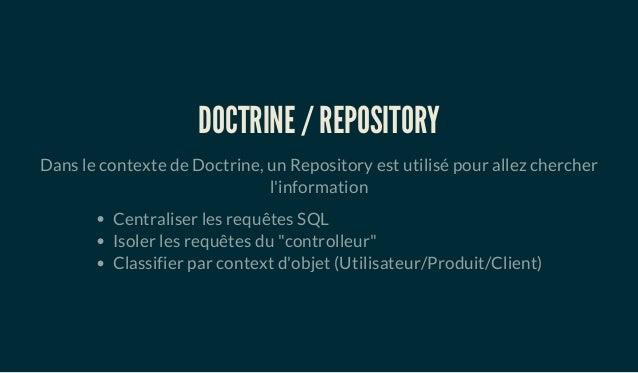 DOCTRINE / REPOSITORY Dans le contexte de Doctrine, un Repository est utilisé pour allez chercher l'information Centralise...