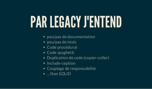 PAR LEGACY J'ENTEND peu/pas de documentation peu/pas de tests Code procédural Code spaghetti Duplication de code (copier-c...