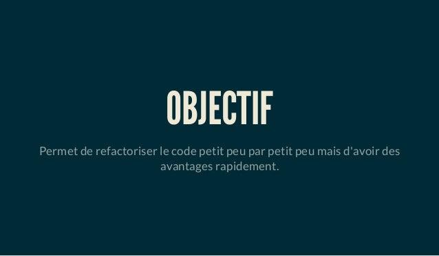 OBJECTIF Permet de refactoriser le code petit peu par petit peu mais d'avoir des avantages rapidement.