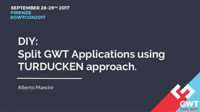 DIY: Split GWT Applications using TURDUCKEN approach. Alberto Mancini
