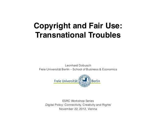 Copyright and Fair Use:Transnational Troubles                     Leonhard Dobusch Freie Universität Berlin – School of Bu...