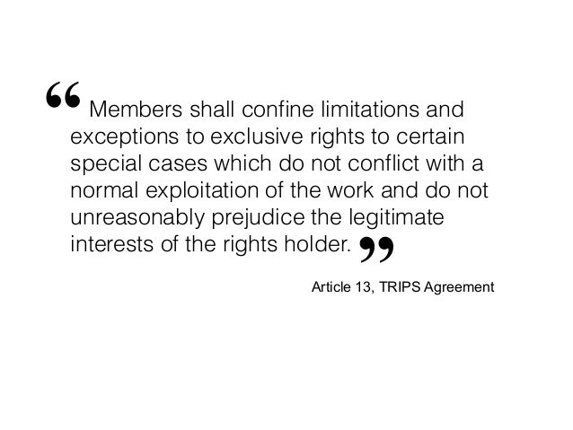 """"""" Members shall confine limitations andexceptions to exclusive rights to certainspecial cases which do not conflict with ano..."""