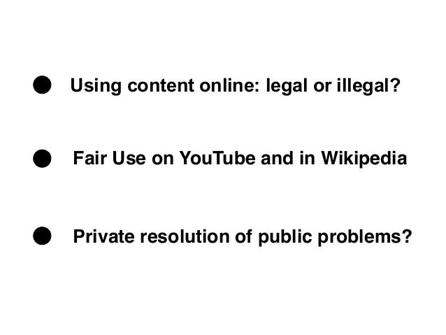 Using content online: legal or illegal?Fair Use on YouTube and in WikipediaPrivate resolution of public problems?