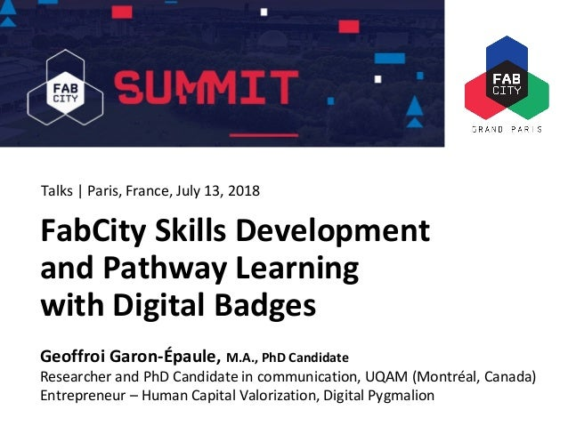 FabCity Summit Paris 2018 FabCity Skills Development and Pathway Learning with Digital Badges Geoffroi Garon-Épaule, M.A.,...
