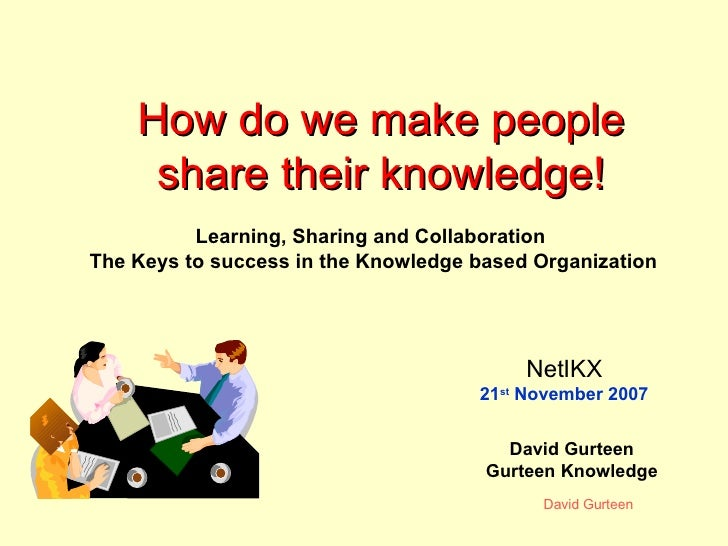 How do we make people share their knowledge! David Gurteen Gurteen Knowledge Learning, Sharing and Collaboration  The Keys...