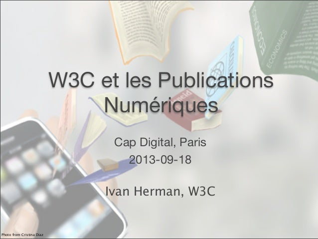 W3C et les Publications Numériques Cap Digital, Paris 2013-09-18 Ivan Herman, W3C Photo from Cristina Diaz