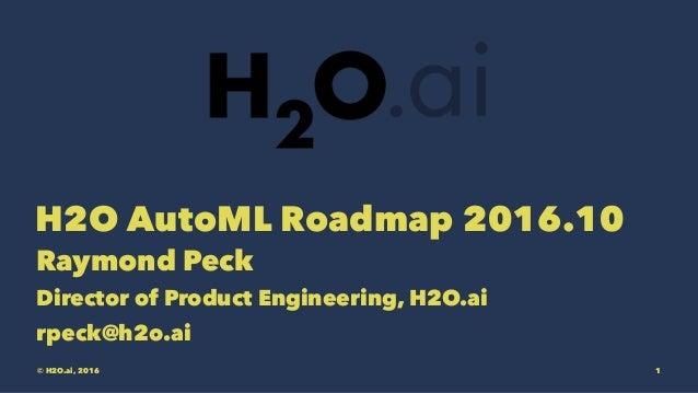 H2O AutoML Roadmap 2016.10 Raymond Peck Director of Product Engineering, H2O.ai rpeck@h2o.ai © H2O.ai, 2016 1