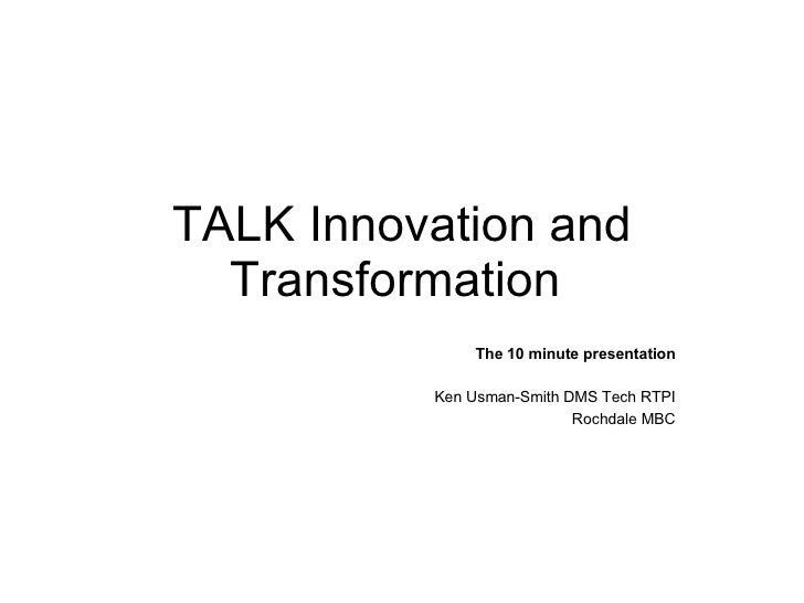 TALK Innovation and Transformation  The 10 minute presentation Ken Usman-Smith DMS Tech RTPI Rochdale MBC