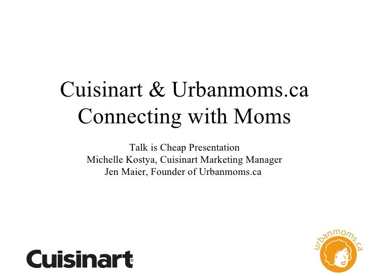 Cuisinart & Urbanmoms.ca Connecting with Moms Talk is Cheap Presentation Michelle Kostya, Cuisinart Marketing Manager Jen ...