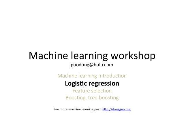 Machine  learning  workshop   guodong@hulu.com    Machine  learning  introduc7on    Logis&c  regression  ...